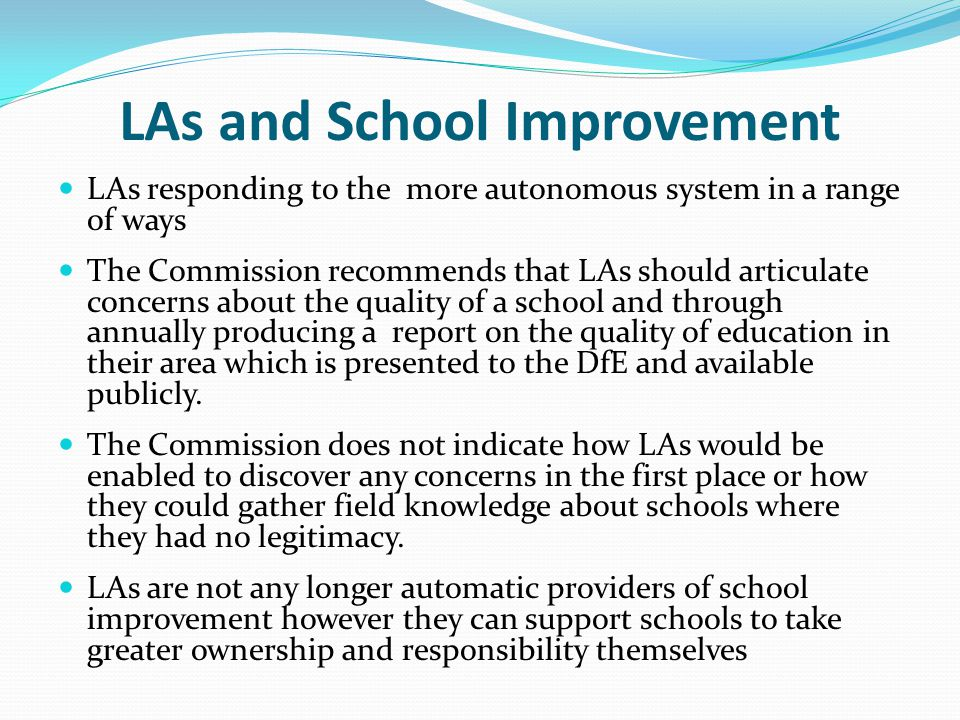 LAs and School Improvement LAs responding to the more autonomous system in a range of ways The Commission recommends that LAs should articulate concer