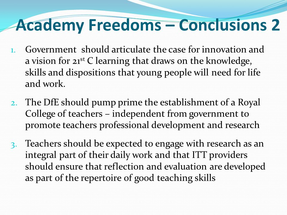 Academy Freedoms – Conclusions 2 1. Government should articulate the case for innovation and a vision for 21 st C learning that draws on the knowledge
