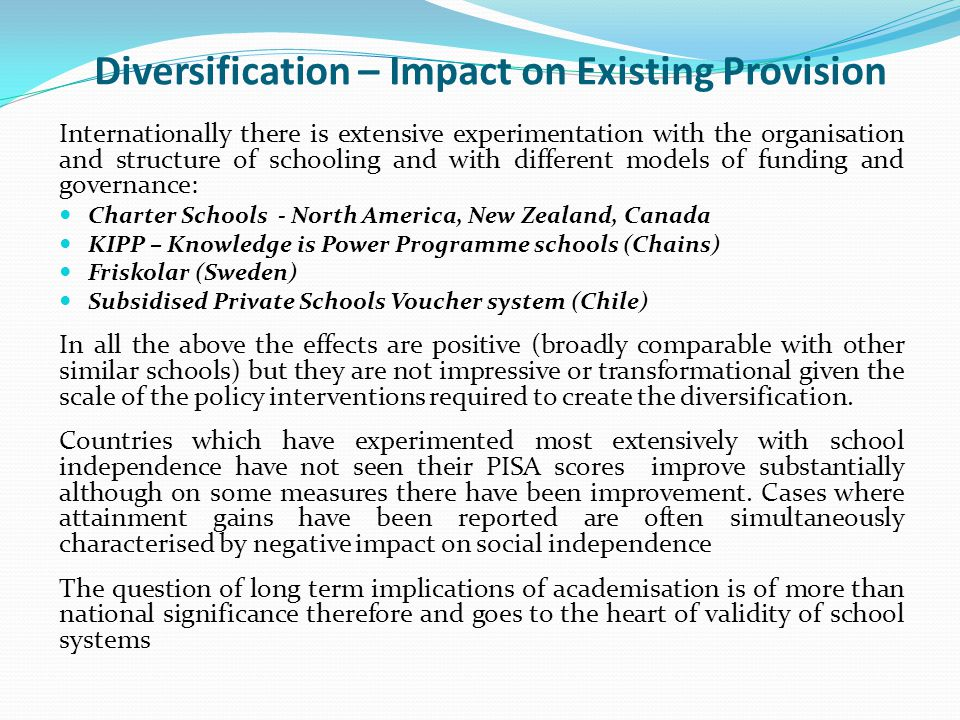 Diversification – Impact on Existing Provision Internationally there is extensive experimentation with the organisation and structure of schooling and
