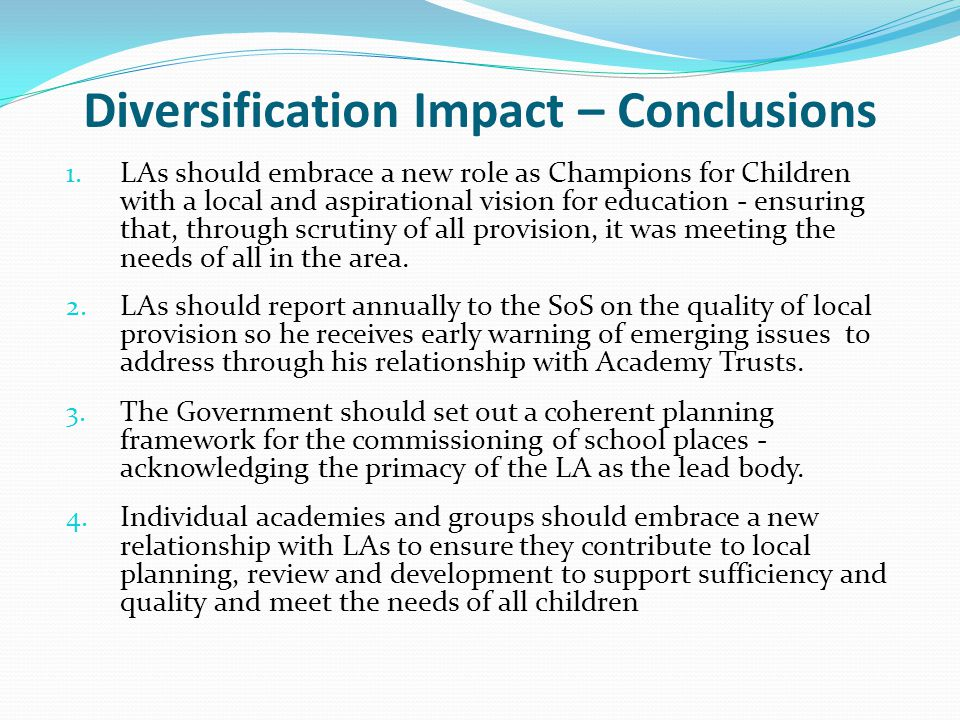 Diversification Impact – Conclusions 1. LAs should embrace a new role as Champions for Children with a local and aspirational vision for education - e