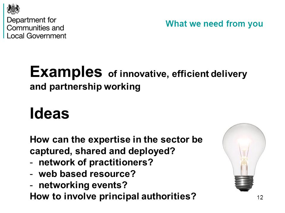 What we need from you Examples of innovative, efficient delivery and partnership working Ideas How can the expertise in the sector be captured, shared and deployed.