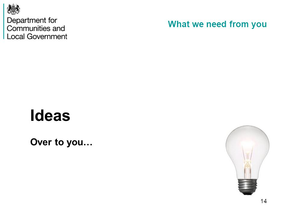 What we need from you Ideas Over to you… 14