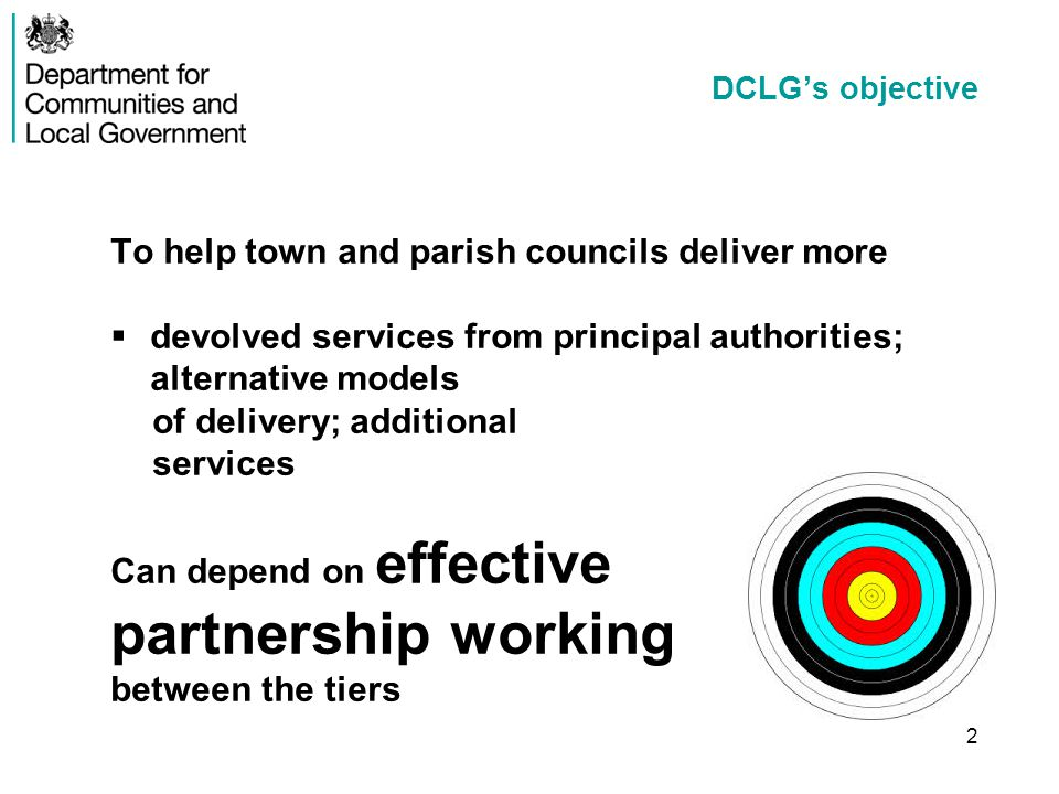 2 DCLG's objective To help town and parish councils deliver more  devolved services from principal authorities; alternative models of delivery; additional services Can depend on effective partnership working between the tiers