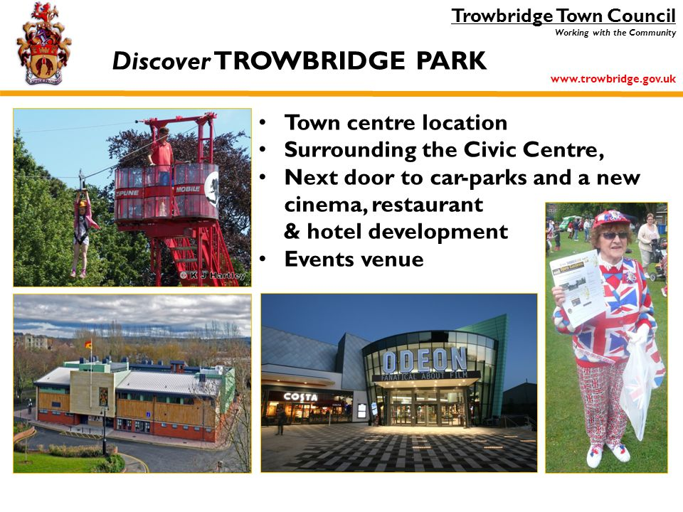 Trowbridge Town Council Working with the Community www.trowbridge.gov.uk Town centre location Surrounding the Civic Centre, Next door to car-parks and a new cinema, restaurant & hotel development Events venue Discover TROWBRIDGE PARK