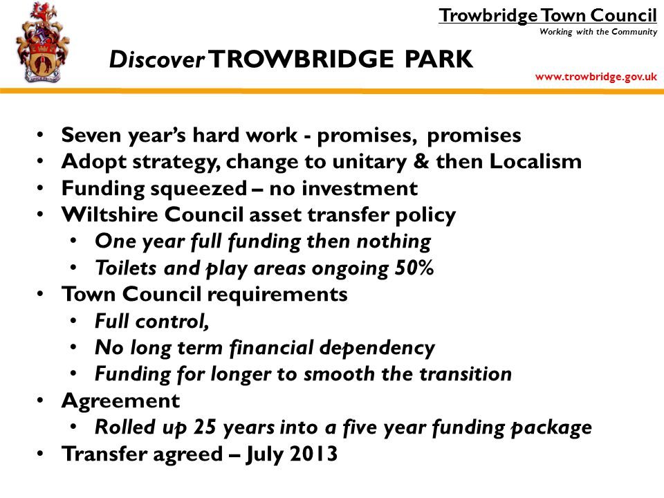Trowbridge Town Council Working with the Community www.trowbridge.gov.uk Seven year's hard work - promises, promises Adopt strategy, change to unitary & then Localism Funding squeezed – no investment Wiltshire Council asset transfer policy One year full funding then nothing Toilets and play areas ongoing 50% Town Council requirements Full control, No long term financial dependency Funding for longer to smooth the transition Agreement Rolled up 25 years into a five year funding package Transfer agreed – July 2013 Discover TROWBRIDGE PARK