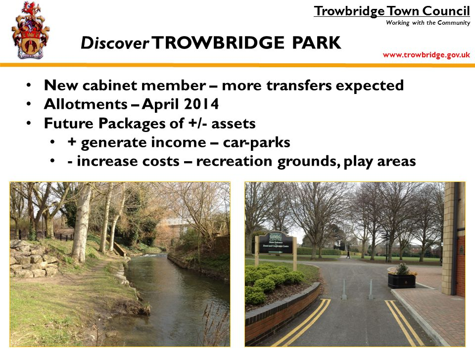 Trowbridge Town Council Working with the Community www.trowbridge.gov.uk New cabinet member – more transfers expected Allotments – April 2014 Future Packages of +/- assets + generate income – car-parks - increase costs – recreation grounds, play areas Discover TROWBRIDGE PARK