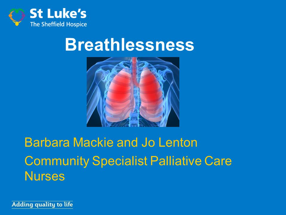 Breathlessness Barbara Mackie and Jo Lenton Community Specialist Palliative Care Nurses