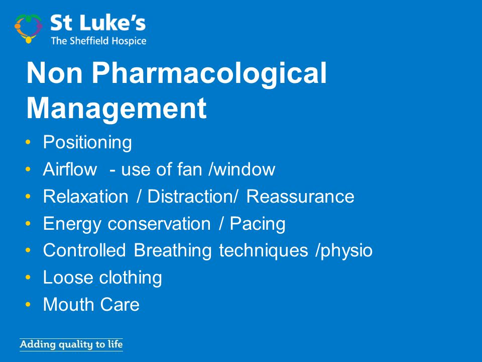 Non Pharmacological Management Positioning Airflow - use of fan /window Relaxation / Distraction/ Reassurance Energy conservation / Pacing Controlled
