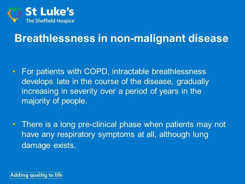 Breathlessness in non-malignant disease For patients with COPD, intractable breathlessness develops late in the course of the disease, gradually incre