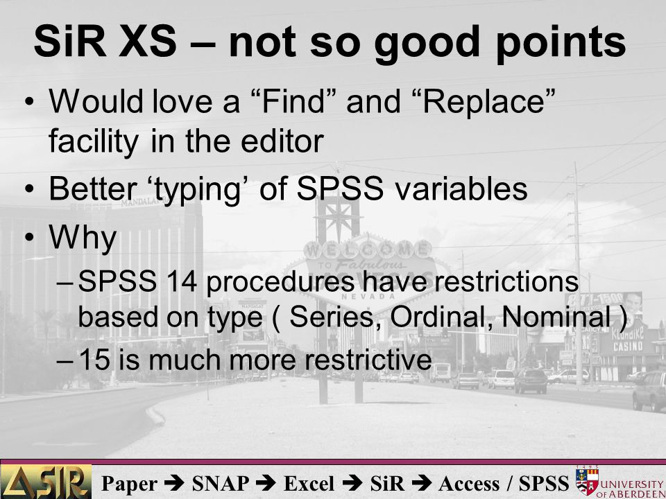 Paper  SNAP  Excel  SiR  Access / SPSS SiR XS – not so good points Would love a Find and Replace facility in the editor Better 'typing' of SPSS variables Why –SPSS 14 procedures have restrictions based on type ( Series, Ordinal, Nominal ) –15 is much more restrictive