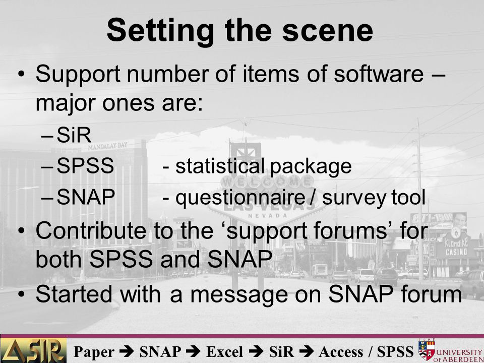 Paper  SNAP  Excel  SiR  Access / SPSS Setting the scene Support number of items of software – major ones are: –SiR –SPSS- statistical package –SNAP- questionnaire / survey tool Contribute to the 'support forums' for both SPSS and SNAP Started with a message on SNAP forum