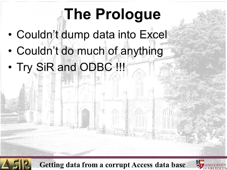 Getting data from a corrupt Access data base The Prologue Couldn't dump data into Excel Couldn't do much of anything Try SiR and ODBC !!!