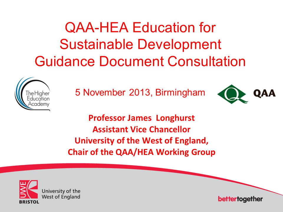 QAA-HEA Education for Sustainable Development Guidance Document Consultation 5 November 2013, Birmingham Professor James Longhurst Assistant Vice Chancellor University of the West of England, Chair of the QAA/HEA Working Group