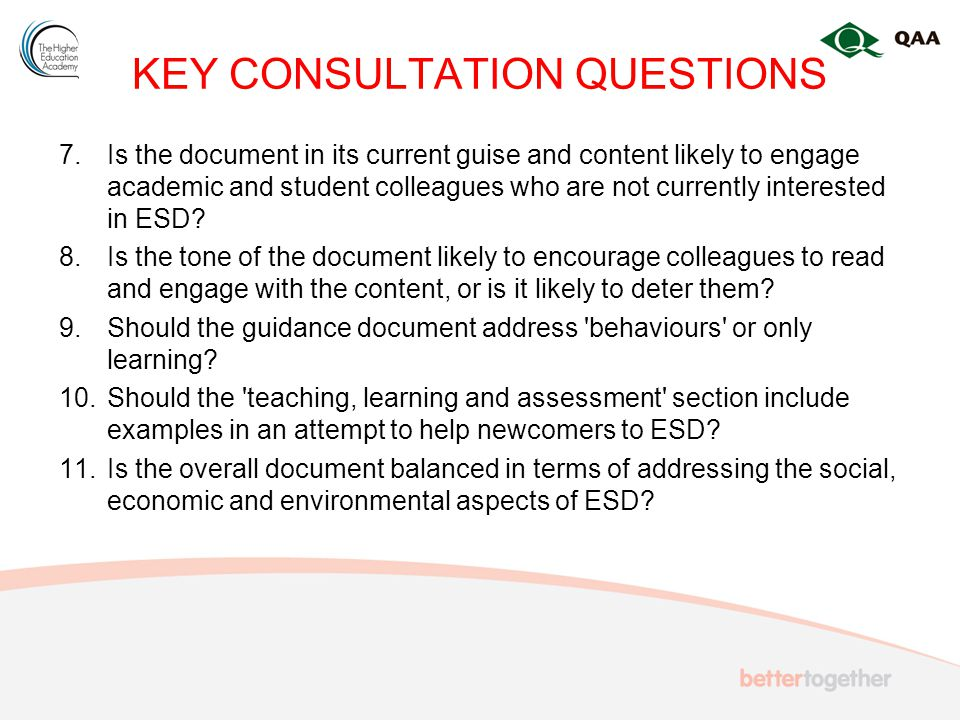 KEY CONSULTATION QUESTIONS 7.Is the document in its current guise and content likely to engage academic and student colleagues who are not currently interested in ESD.