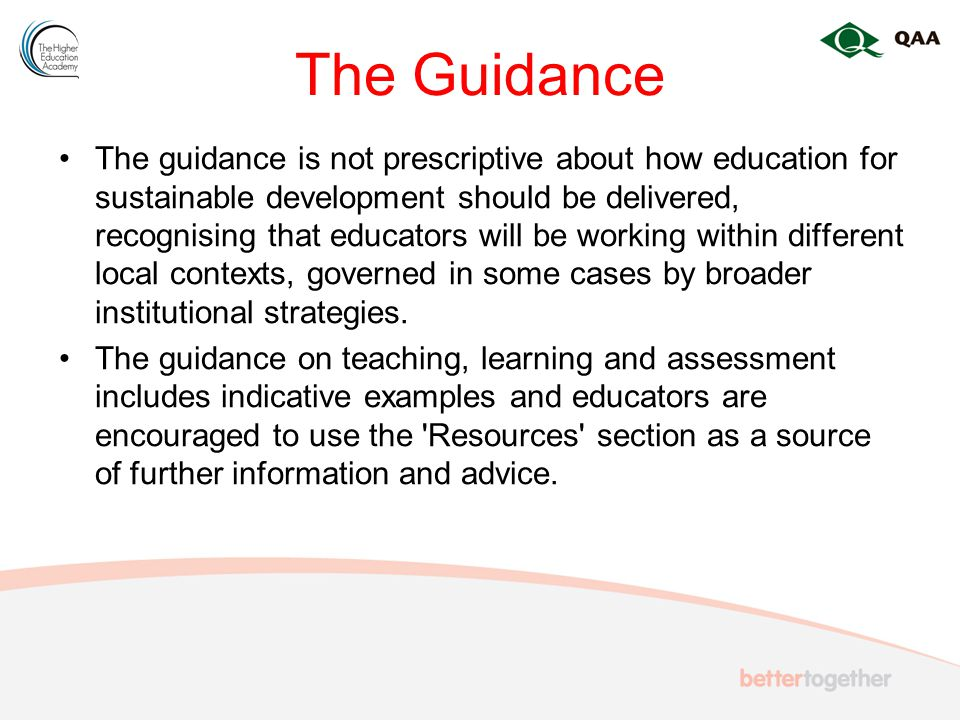 The Guidance The guidance is not prescriptive about how education for sustainable development should be delivered, recognising that educators will be working within different local contexts, governed in some cases by broader institutional strategies.