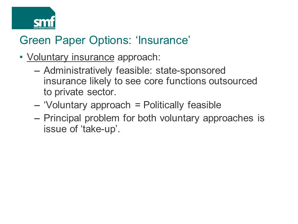 Green Paper Options: 'Insurance' Voluntary insurance approach: –Administratively feasible: state-sponsored insurance likely to see core functions outsourced to private sector.