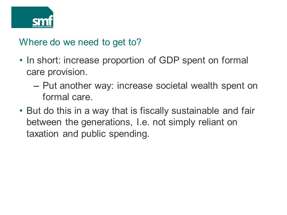 Where do we need to get to. In short: increase proportion of GDP spent on formal care provision.