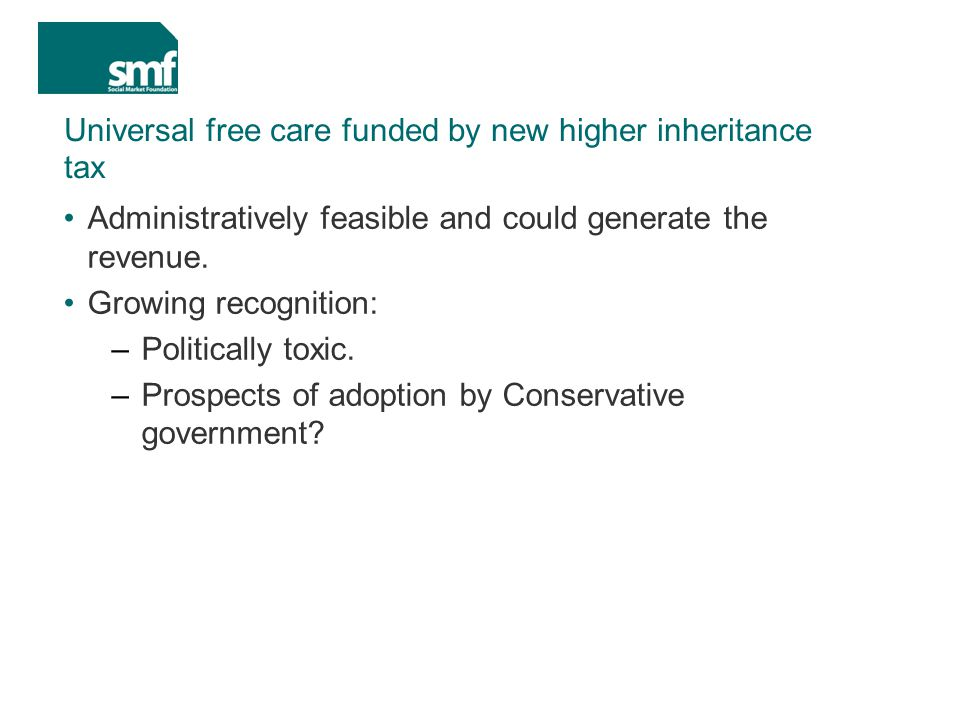 Universal free care funded by new higher inheritance tax Administratively feasible and could generate the revenue.