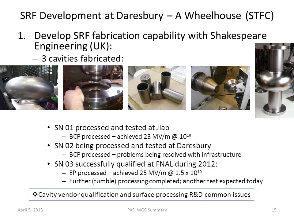 1.Develop SRF fabrication capability with Shakespeare Engineering (UK): – 3 cavities fabricated: SN 01 processed and tested at Jlab – BCP processed – achieved 23 MV/m @ 10 10 SN 02 being processed and tested at Daresbury – BCP processed – problems being resolved with infrastructure SN 03 successfully qualified at FNAL during 2012: – EP processed – achieved 25 MV/m @ 1.5 x 10 10 – Further (tumble) processing completed; another test expected today SRF Development at Daresbury – A Wheelhouse (STFC) April 5, 201315PASI WG6 Summary  Cavity vendor qualification and surface processing R&D common issues