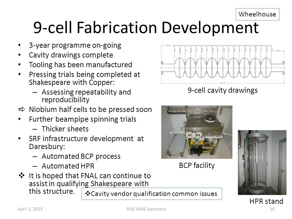 9-cell Fabrication Development 3-year programme on-going Cavity drawings complete Tooling has been manufactured Pressing trials being completed at Shakespeare with Copper: – Assessing repeatability and reproducibility  Niobium half cells to be pressed soon Further beampipe spinning trials – Thicker sheets SRF infrastructure development at Daresbury: – Automated BCP process – Automated HPR  It is hoped that FNAL can continue to assist in qualifying Shakespeare with this structure.