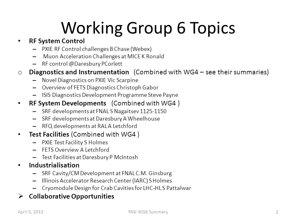 Working Group 6 Topics RF System Control – PXIE RF Control challenges B Chase (Webex) – Muon Acceleration Challenges at MICE K Ronald – RF control @Da