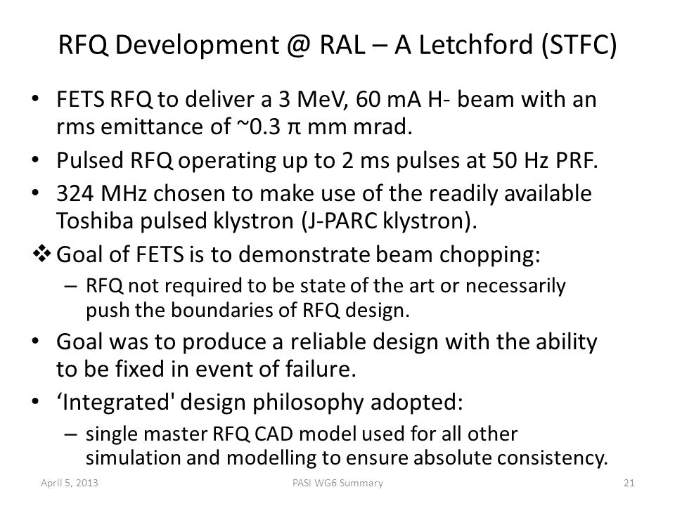 RFQ Development @ RAL – A Letchford (STFC) FETS RFQ to deliver a 3 MeV, 60 mA H- beam with an rms emittance of ~0.3 π mm mrad. Pulsed RFQ operating up