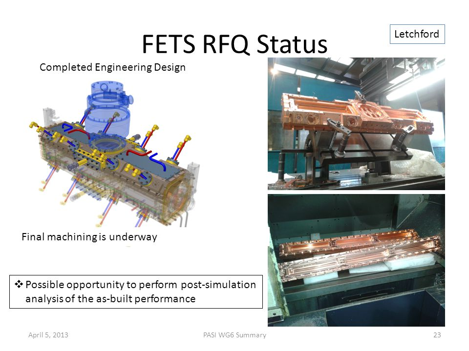 FETS RFQ Status Completed Engineering Design Final machining is underway April 5, 201323PASI WG6 Summary Letchford  Possible opportunity to perform post-simulation analysis of the as-built performance