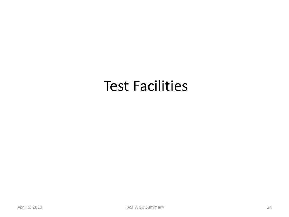 April 5, 2013PASI WG6 Summary24 Test Facilities