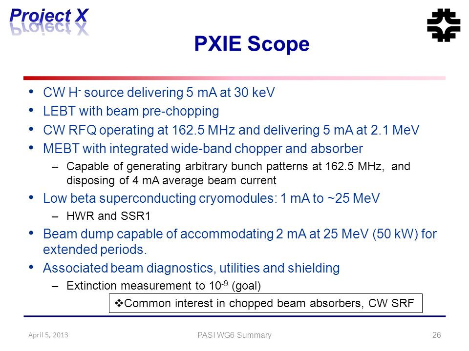 PXIE Scope CW H - source delivering 5 mA at 30 keV LEBT with beam pre-chopping CW RFQ operating at 162.5 MHz and delivering 5 mA at 2.1 MeV MEBT with integrated wide-band chopper and absorber –Capable of generating arbitrary bunch patterns at 162.5 MHz, and disposing of 4 mA average beam current Low beta superconducting cryomodules: 1 mA to ~25 MeV –HWR and SSR1 Beam dump capable of accommodating 2 mA at 25 MeV (50 kW) for extended periods.