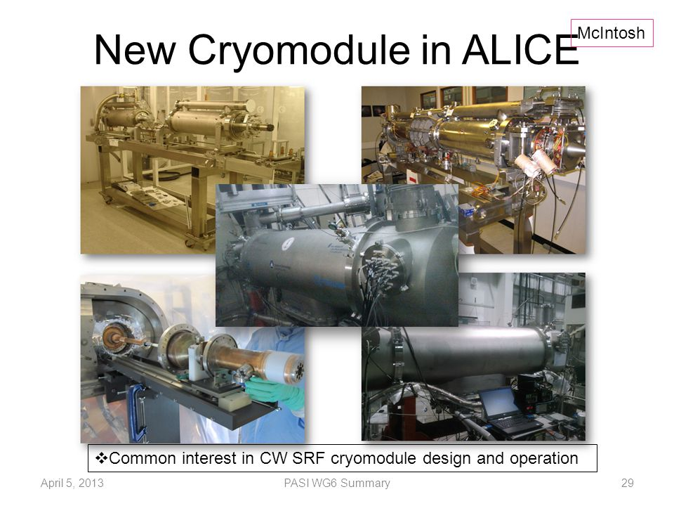 New Cryomodule in ALICE  Common interest in CW SRF cryomodule design and operation McIntosh April 5, 2013PASI WG6 Summary29