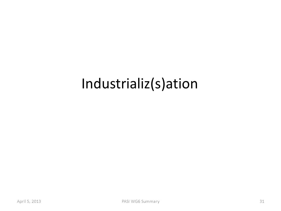 April 5, 2013PASI WG6 Summary31 Industrializ(s)ation