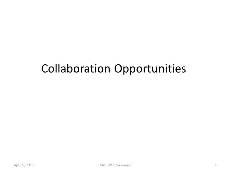 April 5, 2013PASI WG6 Summary38 Collaboration Opportunities