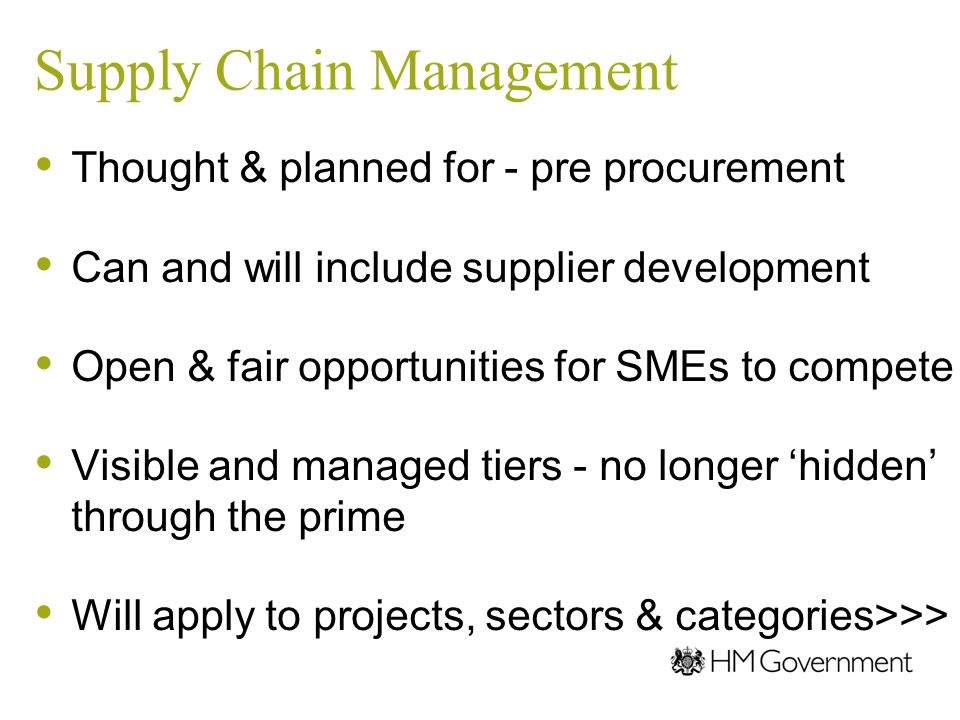 Supply Chain Management Thought & planned for - pre procurement Can and will include supplier development Open & fair opportunities for SMEs to compet