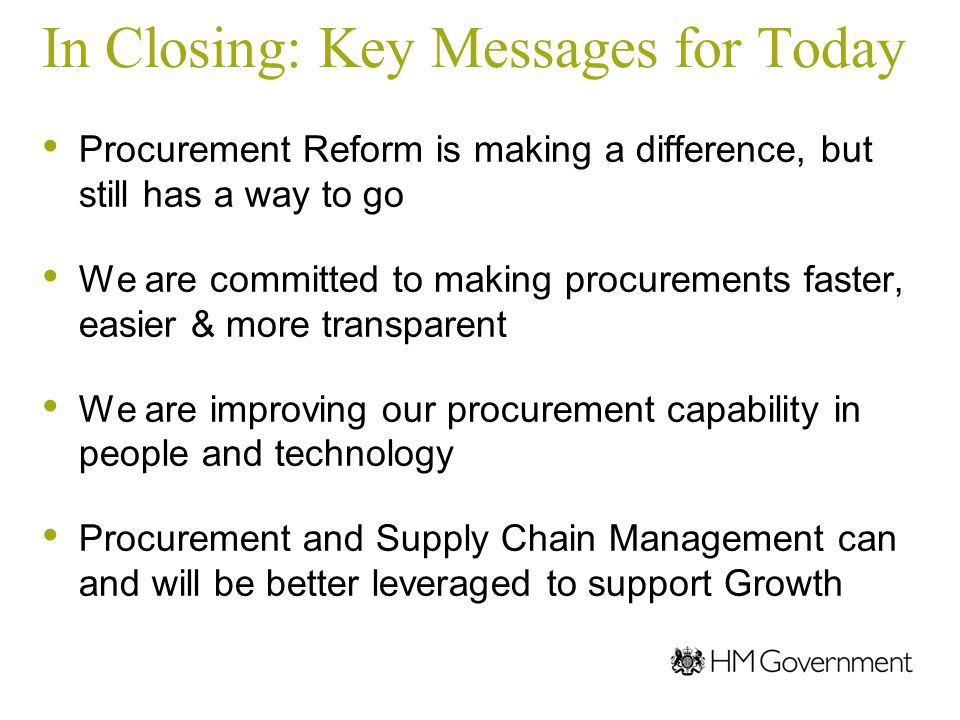 In Closing: Key Messages for Today Procurement Reform is making a difference, but still has a way to go We are committed to making procurements faster, easier & more transparent We are improving our procurement capability in people and technology Procurement and Supply Chain Management can and will be better leveraged to support Growth
