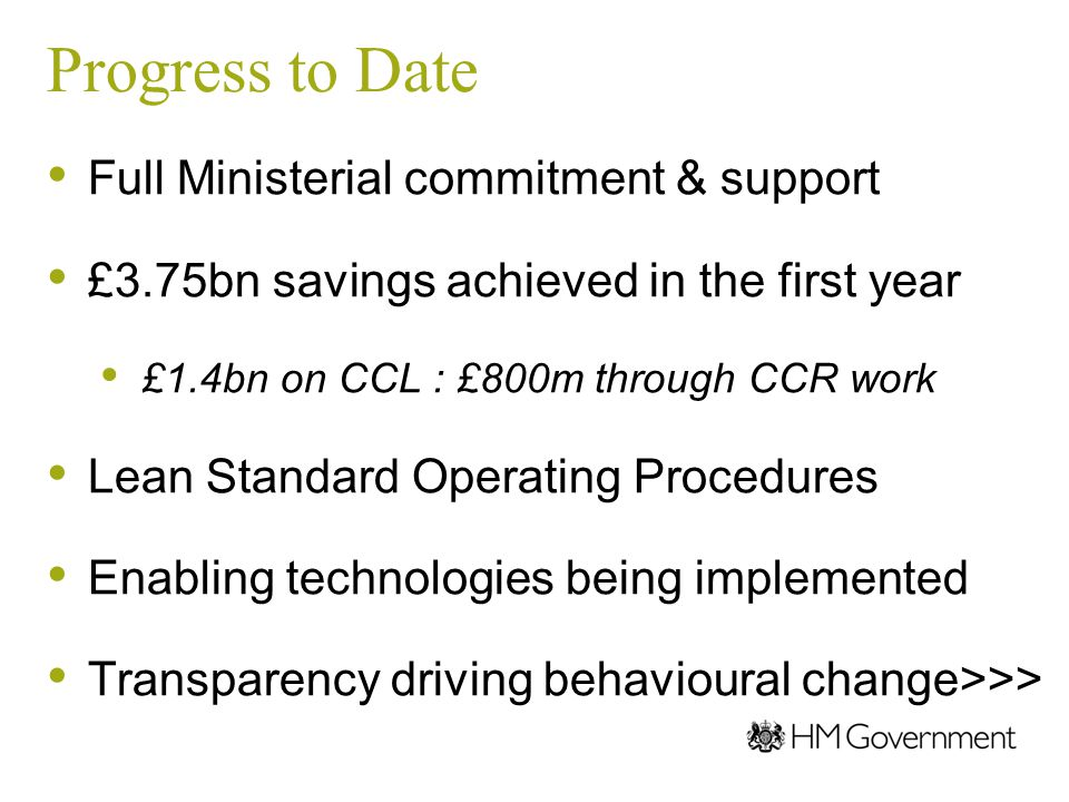 Progress to Date Full Ministerial commitment & support £3.75bn savings achieved in the first year £1.4bn on CCL : £800m through CCR work Lean Standard