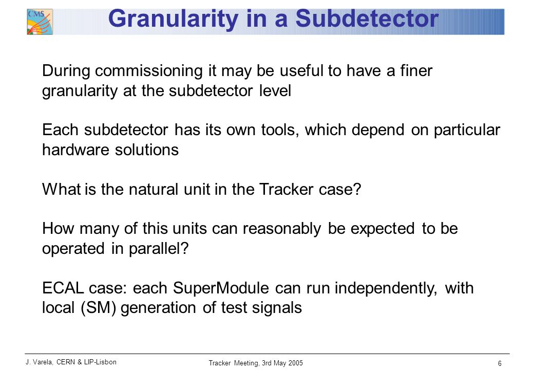 J. Varela, CERN & LIP-Lisbon Tracker Meeting, 3rd May 2005 6 Granularity in a Subdetector During commissioning it may be useful to have a finer granul