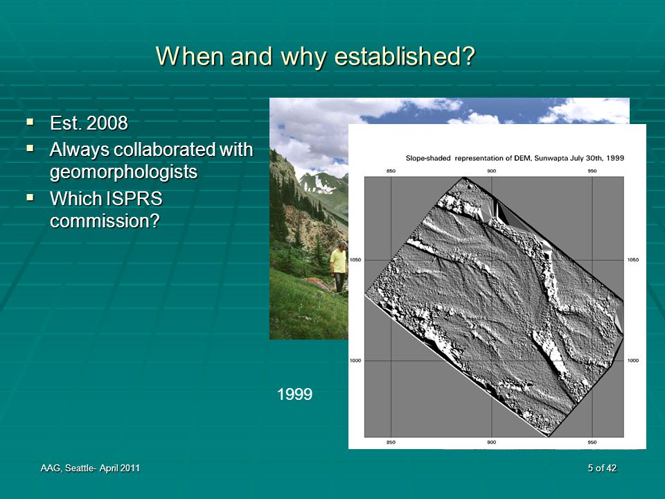 1988 When and why established?  Est. 2008  Always collaborated with geomorphologists  Which ISPRS commission? AAG, Seattle- April 2011 5 of 42 1999