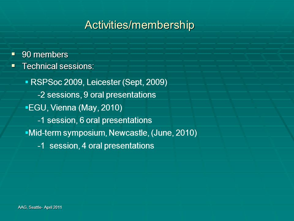 Activities/membership  90 members  Technical sessions: AAG, Seattle- April 2011  RSPSoc 2009, Leicester (Sept, 2009) -2 sessions, 9 oral presentati