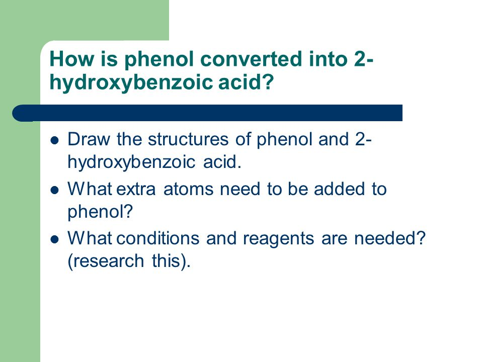 How is phenol converted into 2- hydroxybenzoic acid? Draw the structures of phenol and 2- hydroxybenzoic acid. What extra atoms need to be added to ph