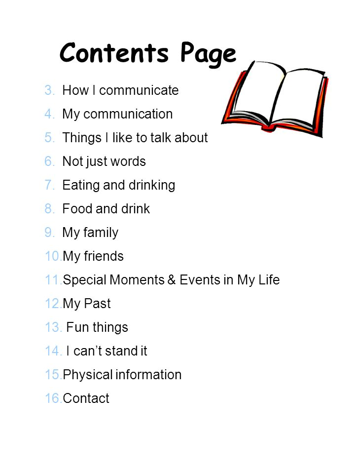 Contents Page 3.How I communicate 4.My communication 5.Things I like to talk about 6.Not just words 7.Eating and drinking 8.Food and drink 9.My family 10.My friends 11.Special Moments & Events in My Life 12.My Past 13.