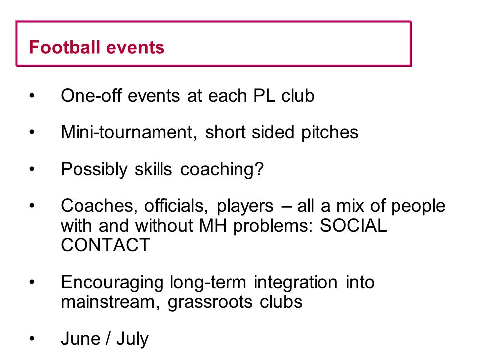Football events One-off events at each PL club Mini-tournament, short sided pitches Possibly skills coaching.