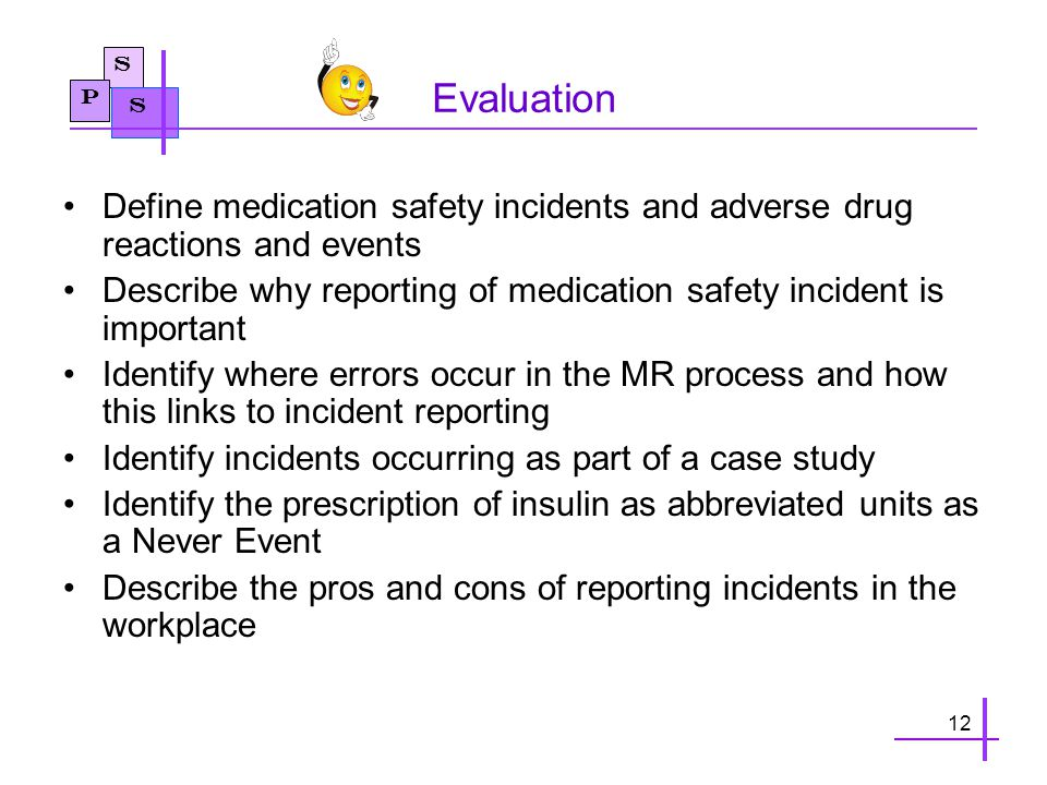 S P S Evaluation Define medication safety incidents and adverse drug reactions and events Describe why reporting of medication safety incident is important Identify where errors occur in the MR process and how this links to incident reporting Identify incidents occurring as part of a case study Identify the prescription of insulin as abbreviated units as a Never Event Describe the pros and cons of reporting incidents in the workplace 12