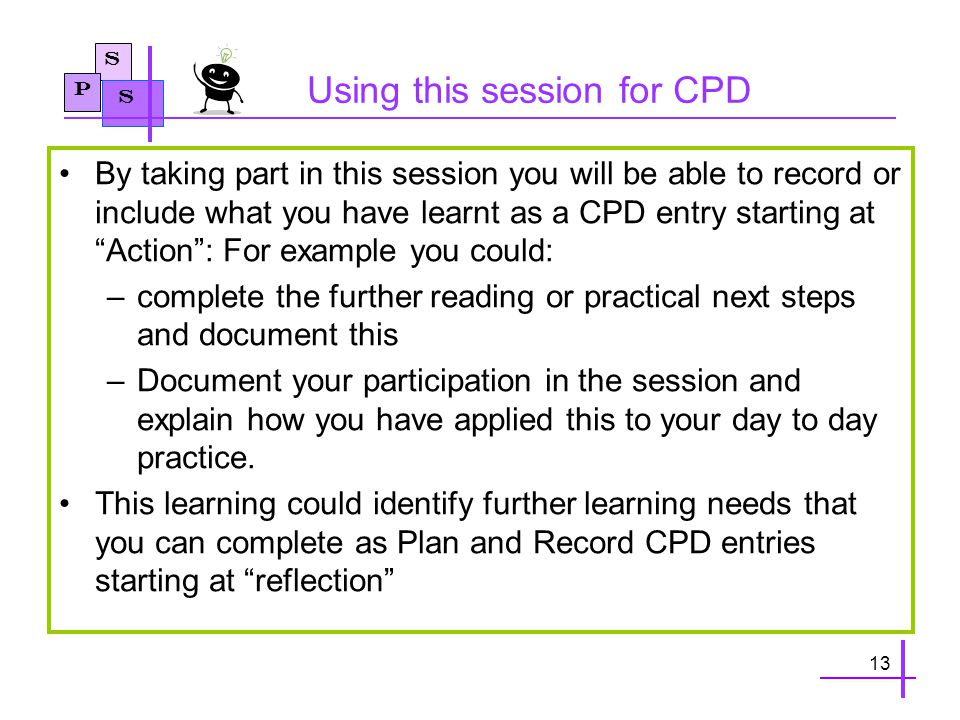 S P S Using this session for CPD By taking part in this session you will be able to record or include what you have learnt as a CPD entry starting at