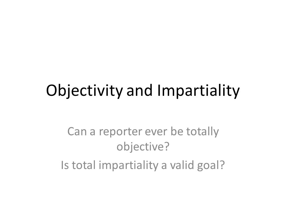 Objectivity and Impartiality Can a reporter ever be totally objective.