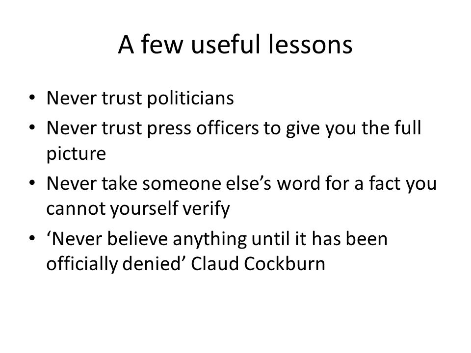A few useful lessons Never trust politicians Never trust press officers to give you the full picture Never take someone else's word for a fact you cannot yourself verify 'Never believe anything until it has been officially denied' Claud Cockburn