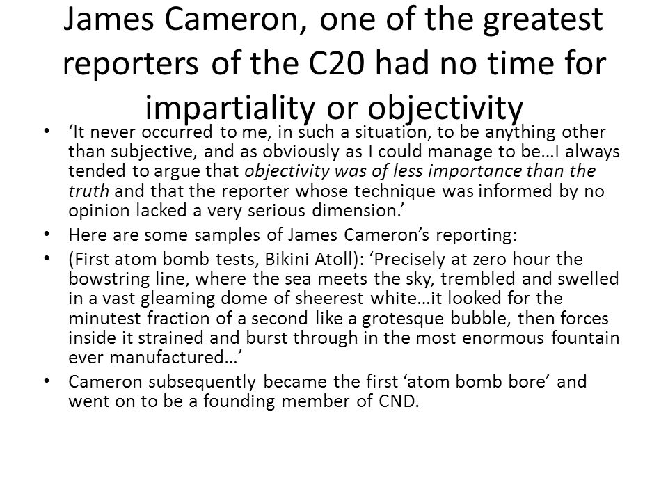 James Cameron, one of the greatest reporters of the C20 had no time for impartiality or objectivity 'It never occurred to me, in such a situation, to be anything other than subjective, and as obviously as I could manage to be…I always tended to argue that objectivity was of less importance than the truth and that the reporter whose technique was informed by no opinion lacked a very serious dimension.' Here are some samples of James Cameron's reporting: (First atom bomb tests, Bikini Atoll): 'Precisely at zero hour the bowstring line, where the sea meets the sky, trembled and swelled in a vast gleaming dome of sheerest white…it looked for the minutest fraction of a second like a grotesque bubble, then forces inside it strained and burst through in the most enormous fountain ever manufactured…' Cameron subsequently became the first 'atom bomb bore' and went on to be a founding member of CND.