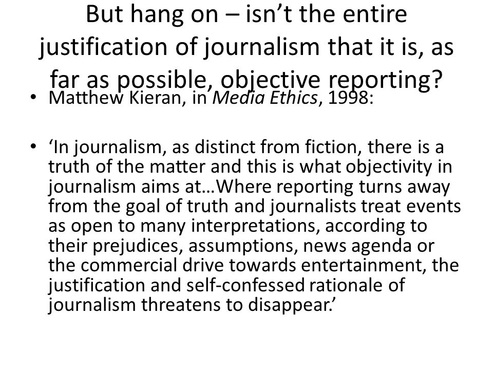 But hang on – isn't the entire justification of journalism that it is, as far as possible, objective reporting.