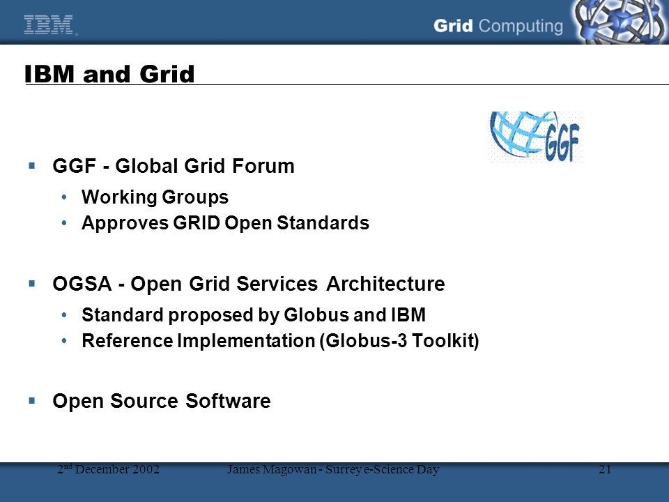 2 nd December 2002James Magowan - Surrey e-Science Day21 IBM and Grid  GGF - Global Grid Forum Working Groups Approves GRID Open Standards  OGSA - Open Grid Services Architecture Standard proposed by Globus and IBM Reference Implementation (Globus-3 Toolkit)  Open Source Software