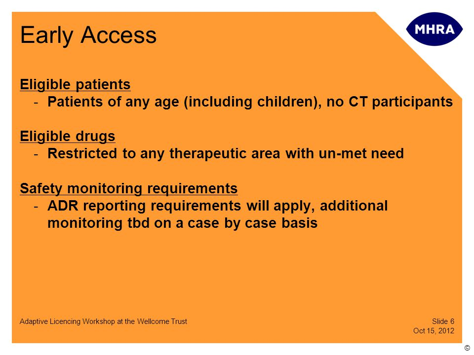 Slide 7 Oct 15, 2012 Adaptive Licencing Workshop at the Wellcome Trust © Early Access Pricing -Freedom of pricing for producers of EA drugs but -NHS Trusts decide on purchase of medicine (lower cost encourages NHS uptake) Patient consent and liability issues -'Active' patient consent -Effective information dissemination -Manufacturer remains liable for supplying defective product Additional criteria -Benefit to UK economy -NHS funding for the medicines must be cost effective