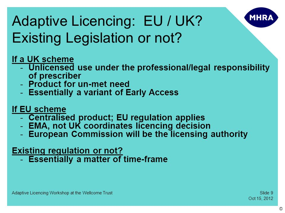 Slide 10 Oct 15, 2012 Adaptive Licencing Workshop at the Wellcome Trust © Adaptive Licencing 3 levels of activity / tripartite structure -Level 1: EU (EMA, CHMP discussions) -Level 2: HMG/MHRA -Level 3: Industry / third sector Critical role for EU -EU licensing process -European Commission will be the licensing authority Considerable opportunities for action under current rules -Alternative means long timeframes Industry must come up with a product/asset -None identified so far – on either side of the Atlantic Merit in both retrospective and prospective work